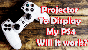 Projector To Display My PS4 Will it work